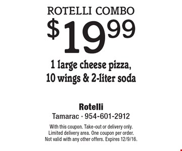 Rotelli combo $19.99. 1 large cheese pizza,10 wings & 2-liter soda. With this coupon. Take-out or delivery only. Limited delivery area. One coupon per order. Not valid with any other offers. Expires 12/9/16.