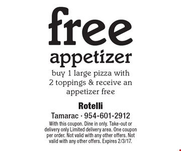 Free appetizer. Buy 1 large pizza with 2 toppings & receive an appetizer free. With this coupon. Dine in only. Take-out or delivery only Limited delivery area. One coupon per order. Not valid with any other offers. Not valid with any other offers. Expires 2/3/17.