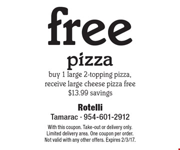Free pizza. Buy 1 large 2-topping pizza, receive large cheese pizza free $13.99 savings. With this coupon. Take-out or delivery only. Limited delivery area. One coupon per order. Not valid with any other offers. Expires 2/3/17.