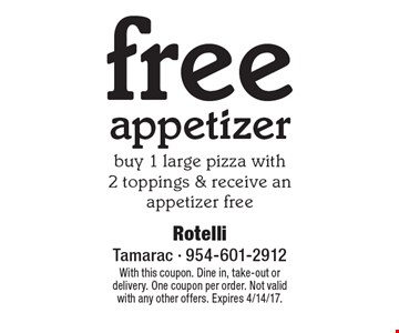 Free appetizer. Buy 1 large pizza with 2 toppings & receive an appetizer free. With this coupon. Dine in, take-out or delivery. One coupon per order. Not valid with any other offers. Expires 4/14/17.