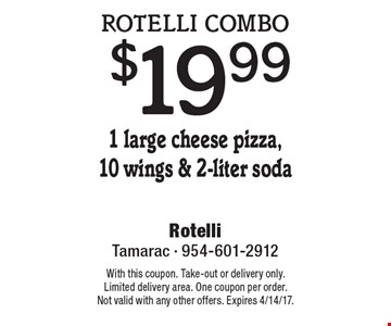 Rotelli combo $19.99. 1 large cheese pizza,10 wings & 2-liter soda. With this coupon. Take-out or delivery only. Limited delivery area. One coupon per order. Not valid with any other offers. Expires 4/14/17.