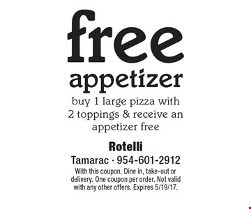 free appetizer - buy 1 large pizza with2 toppings & receive an appetizer free. With this coupon. Dine in, take-out or delivery. One coupon per order. Not valid with any other offers. Expires 5/19/17.