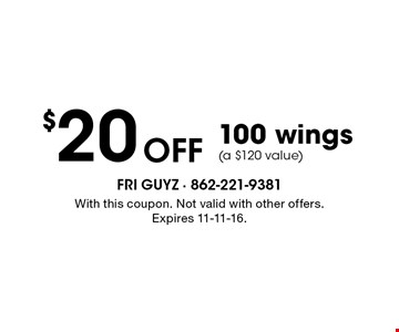 $20 Off 100 wings(a $120 value). With this coupon. Not valid with other offers. Expires 11-11-16.