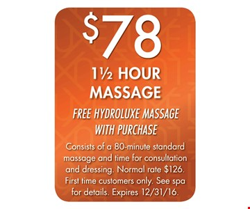 $78 1 1/2 Hour Massage. Free Hydroluxe massage with purchase. Consists of a 80-minute massage and time for consultation and dressing. Normal rate $126. First time customers only. See spa for details. Expires 12/31/16.