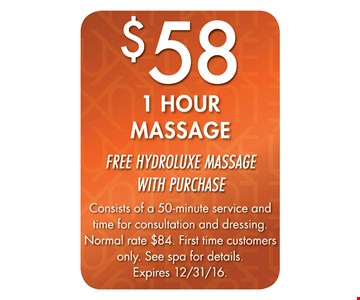$58 1 Hour Massage. Free Hydroluxe massage with purchase. Consists of a 50-minute service and time for consultation and dressing. Normal rate $84. First time customers only. See spa for details. Expires 12/31/16.