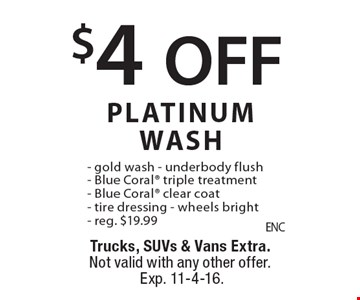 $4 OFF PLATINUM WASH - gold wash - underbody flush- Blue Coral triple treatment- Blue Coral clear coat- tire dressing - wheels bright- reg. $19.99. Trucks, SUVs & Vans Extra.Not valid with any other offer.Exp. 11-4-16.
