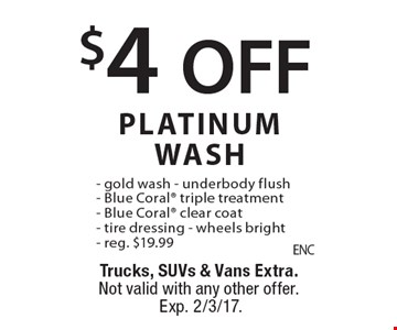 $4 OFF PLATINUM WASH. Gold wash, underbody flush, Blue Coral triple treatment, Blue Coral clear coat, tire dressing & wheels bright. Reg. $19.99. Trucks, SUVs & Vans Extra. Not valid with any other offer. Exp. 2/3/17.