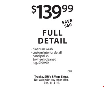 $139.99 FULL DETAIL - platinum wash- custom interior detail- hand polish & wheels cleaned- reg. $199.99. Trucks, SUVs & Vans Extra. Not valid with any other offer. Exp. 11-4-16.