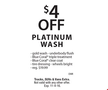 $4 OFF PLATINUM WASH - gold wash - underbody flush- Blue Coral triple treatment- Blue Coral clear coat- tire dressing - wheels bright- reg. $19.99. Trucks, SUVs & Vans Extra. Not valid with any other offer. Exp. 11-4-16.