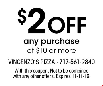 $2 OFF any purchase of $10 or more. With this coupon. Not to be combined with any other offers. Expires 11-11-16.
