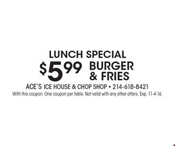 Lunch Special – $5.99 Burger & Fries. With this coupon. One coupon per table. Not valid with any other offers. Exp. 11-4-16.