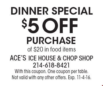 Dinner Special – $5 off purchase of $20 in food items. With this coupon. One coupon per table. Not valid with any other offers. Exp. 11-4-16.