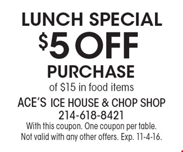 Lunch Special – $5 off purchase of $15 in food items. With this coupon. One coupon per table. Not valid with any other offers. Exp. 11-4-16.