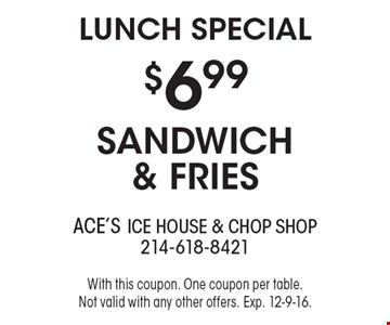 LUNCH SPECIAL - $6.99 sandwich & fries. With this coupon. One coupon per table. Not valid with any other offers. Exp. 12-9-16.