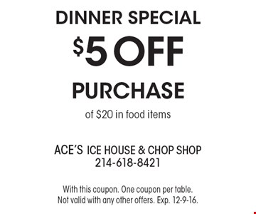 DINNER SPECIAL - $5 OFF Purchase of $20 in food items. With this coupon. One coupon per table. Not valid with any other offers. Exp. 12-9-16.