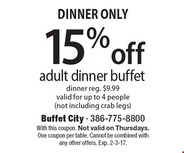 Dinner Only 15%off adult dinner buffet dinner reg. $9.99. valid for up to 4 people (not including crab legs) . With this coupon. Not valid on Thursdays. One coupon per table. Cannot be combined with any other offers. Exp. 2-3-17.