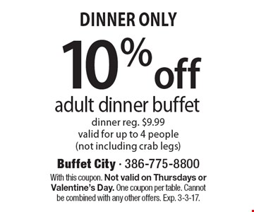 Dinner Only. 10%off adult dinner buffet. Dinner reg. $9.99. Valid for up to 4 people (not including crab legs). With this coupon. Not valid on Thursdays or Valentine's Day. One coupon per table. Cannot be combined with any other offers. Exp. 3-3-17.