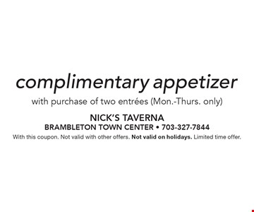 Complimentary appetizer with purchase of two entrees (Mon.-Thurs. only). With this coupon. Not valid with other offers. Not valid on holidays. Limited time offer.