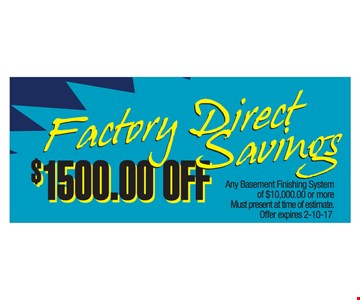 Factory direct savings. $1,500 off any basement finishing system of $10,000 or more. Must present at time of estimate. Offer expires 2-10-17.