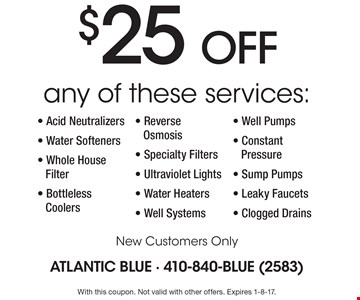 $25 OFF Any of these services: Acid Neutralizers, Water Softeners, Whole House Filter, Bottleless Coolers, Reverse Osmosis, Specialty Filters, Ultraviolet Lights, Water Heaters, Well Systems, Well Pumps, Constant Pressure, Sump Pumps, Leaky Faucets and Clogged Drains. New Customers Only. With this coupon. Not valid with other offers. Expires 1-8-17.