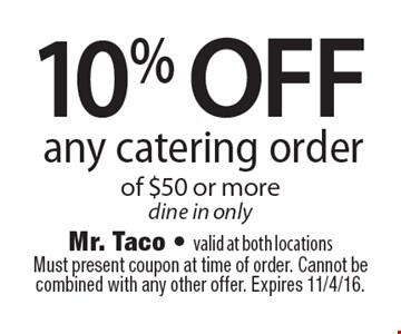 10% off any catering order of $50 or more. Dine in only. Must present coupon at time of order. Cannot be combined with any other offer. Expires 11/4/16.