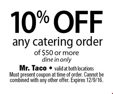10% off any catering order of $50 or more. Dine in only. Must present coupon at time of order. Cannot be combined with any other offer. Expires 12/9/16.