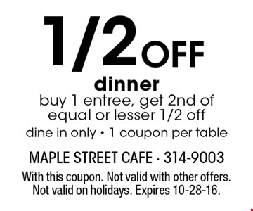 1/2 OFF dinner. buy 1 entree, get 2nd of equal or lesser 1/2 off. dine in only - 1 coupon per table. With this coupon. Not valid with other offers. Not valid on holidays. Expires 10-28-16.