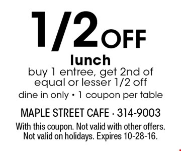 1/2 OFF lunch. buy 1 entree, get 2nd of equal or lesser 1/2 off. dine in only - 1 coupon per table. With this coupon. Not valid with other offers. Not valid on holidays. Expires 10-28-16.