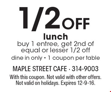 1/2 OFF lunch buy 1 entree, get 2nd of equal or lesser 1/2 off. dine in only - 1 coupon per table. With this coupon. Not valid with other offers. Not valid on holidays. Expires 12-9-16.