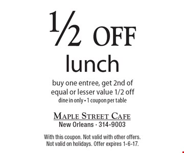 1/2 off lunch buy one entree, get 2nd of equal or lesser value 1/2 off. dine in only - 1 coupon per table. With this coupon. Not valid with other offers. Not valid on holidays. Offer expires 1-6-17.
