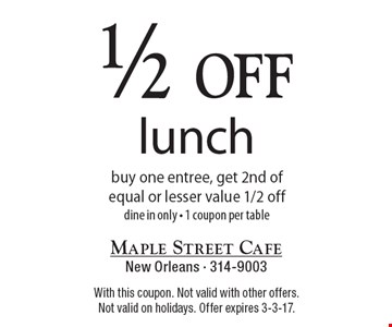 1/2 off lunch buy one entree, get 2nd of equal or lesser value 1/2 off-dine in only-1 coupon per table. With this coupon. Not valid with other offers. Not valid on holidays. Offer expires 3-3-17.