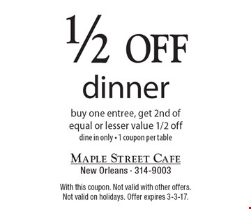 1/2 off dinner buy one entree, get 2nd of equal or lesser value 1/2 off-dine in only-1 coupon per table. With this coupon. Not valid with other offers. Not valid on holidays. Offer expires 3-3-17.