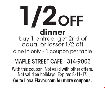 1/2 OFF dinner. Buy 1 entree, get 2nd of equal or lesser 1/2 off dine in only - 1 coupon per table. With this coupon. Not valid with other offers. Not valid on holidays. Expires 8-11-17. Go to LocalFlavor.com for more coupons.