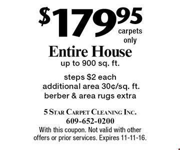 $179.95 entire house. Up to 900 sq. ft. steps. $2 each additional area 30¢/sq. ft. Berber & area rugs extra. Carpets only. With this coupon. Not valid with other offers or prior services. Expires 11-11-16.