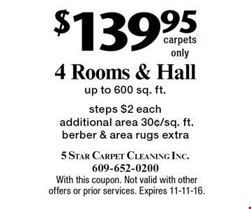 $139.95 4 rooms & hall. Up to 600 sq. ft. steps. $2 each additional area 30¢/sq. ft. Berber & area rugs extra. Carpets only. With this coupon. Not valid with other offers or prior services. Expires 11-11-16.