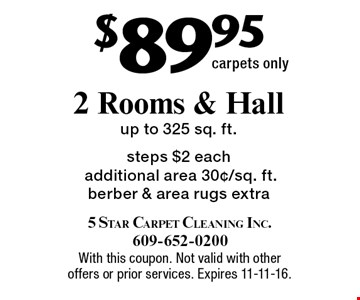 $89.95 2 rooms & hall. Up to 325 sq. ft. steps. $2 each additional area 30¢/sq. ft. Berber & area rugs extra. Carpets only. With this coupon. Not valid with other offers or prior services. Expires 11-11-16.