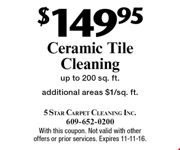 $149.95 ceramic tile cleaning. Up to 200 sq. ft. Additional areas $1/sq. ft. With this coupon. Not valid with other offers or prior services. Expires 11-11-16.