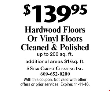 $139.95 hardwood floors or vinyl floors cleaned & polished. Up to 200 sq. ft. Additional areas $1/sq. ft. With this coupon. Not valid with other offers or prior services. Expires 11-11-16.