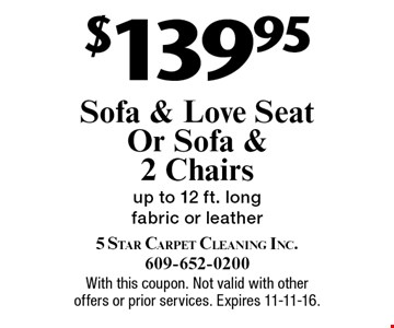 $139.95 sofa & love seat or sofa & 2 chairs. Up to 12 ft. long fabric or leather. With this coupon. Not valid with other offers or prior services. Expires 11-11-16.