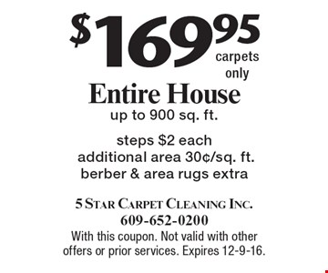 $169.95 Entire House Carpets Cleaned. Up to 900 sq. ft. Steps $2 each. Additional area 30¢/sq. ft. Berber & area rugs extra. Carpets only. With this coupon. Not valid with other offers or prior services. Expires 12-9-16.