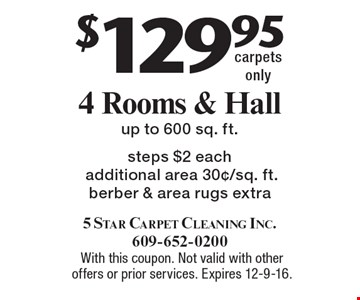 $129.95 for 4 Rooms & Hall, Carpets Cleaned. Up to 600 sq. ft. Steps $2 each. Additional area 30¢/sq. ft. Berber & area rugs extra. Carpets only. With this coupon. Not valid with other offers or prior services. Expires 12-9-16.
