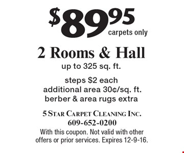 $89.95 for 2 Rooms & Hall Carpets Cleaned. Up to 325 sq. ft. Steps $2 each. Additional area 30¢/sq. ft. Berber & area rugs extra. Carpets only. With this coupon. Not valid with other offers or prior services. Expires 12-9-16.