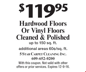 $119.95 Hardwood Floors Or Vinyl Floors Cleaned & Polished. Up to 150 sq. ft. Additional areas 60¢/sq. ft. With this coupon. Not valid with other offers or prior services. Expires 12-9-16.