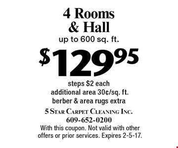$129.95 4 Rooms & Hallup to 600 sq. ft. steps $2 each additional area 30¢/sq. ft.. Berber & area rugs extra. With this coupon. Not valid with other offers or prior services. Expires 2-5-17.