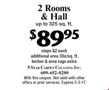 $89.95 2 Rooms & Hal up to 325 sq. ft. steps $2 each. Additional area 30¢/sq. ft. berber & area rugs extra. With this coupon. Not valid with other offers or prior services. Expires 2-5-17.