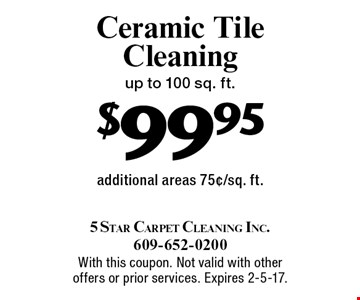 $99.95 Ceramic Tile Cleaning up to 100 sq. ft. additional areas 75¢/sq. ft.. With this coupon. Not valid with other offers or prior services. Expires 2-5-17.