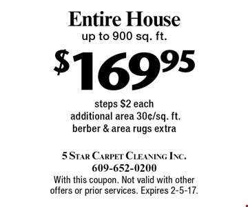 $169.95 Entire Houseup to 900 sq. ft. steps $2 each additional area 30¢/sq. ft.berber & area rugs extra. With this coupon. Not valid with other offers or prior services. Expires 2-5-17.
