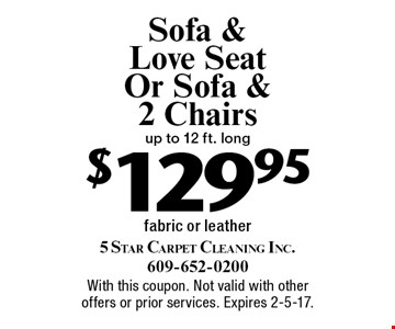 Sofa & Love Seat Or Sofa & 2 Chairs. up to 12 ft. long $129.95. Fabric or leather. With this coupon. Not valid with other offers or prior services. Expires 2-5-17.