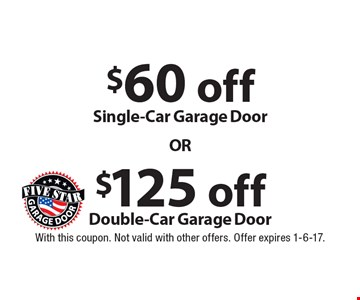 $125 off Double-Car Garage Door OR $60 off Single-Car Garage Door. With this coupon. Not valid with other offers. Offer expires 1-6-17.