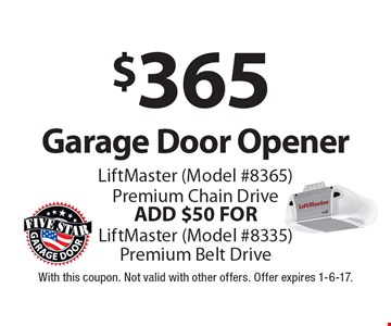 $365 Garage Door Opener LiftMaster (Model #8365) Premium Chain Drive. ADD $50 FOR LiftMaster (Model #8335) Premium Belt Drive. With this coupon. Not valid with other offers. Offer expires 1-6-17.